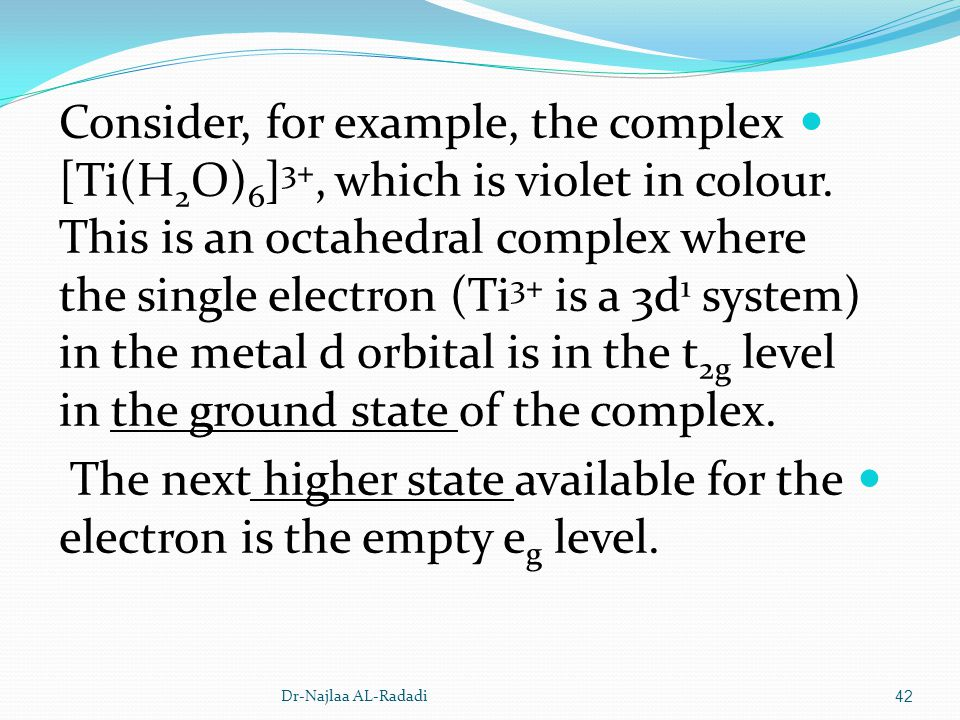 Consider, for example, the complex [Ti(H2O)6]3+, which is violet in colour. This is an octahedral complex where the single electron (Ti3+ is a 3d1 system) in the metal d orbital is in the t2g level in the ground state of the complex.